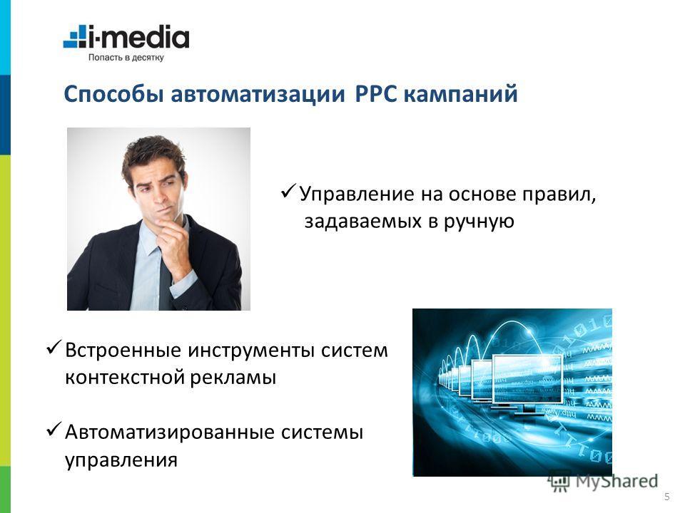 / 5 Способы автоматизации PPC кампаний Управление на основе правил, задаваемых в ручную Встроенные инструменты систем контекстной рекламы Автоматизированные системы управления