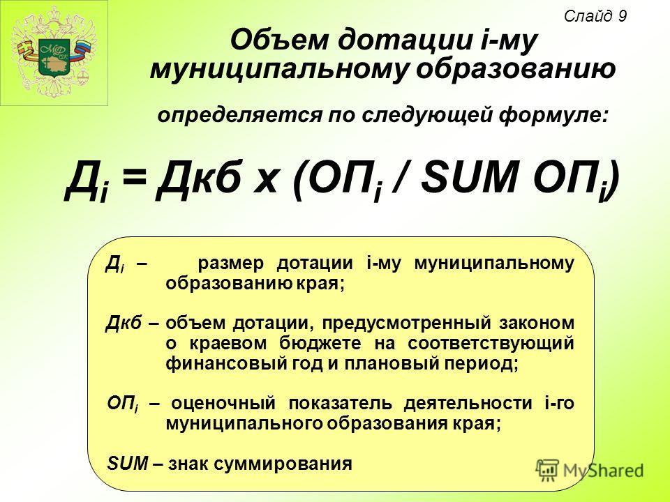 Д i = Дкб х (ОП i / SUM ОП i ) Объем дотации i-му муниципальному образованию определяется по следующей формуле: Д i – размер дотации i-му муниципальному образованию края; Дкб – объем дотации, предусмотренный законом о краевом бюджете на соответствующ