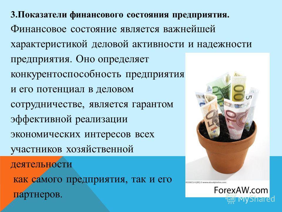 3. Показатели финансового состояния предприятия. Финансовое состояние является важнейшей характеристикой деловой активности и надежности предприятия. Оно определяет конкурентоспособность предприятия и его потенциал в деловом сотрудничестве, является
