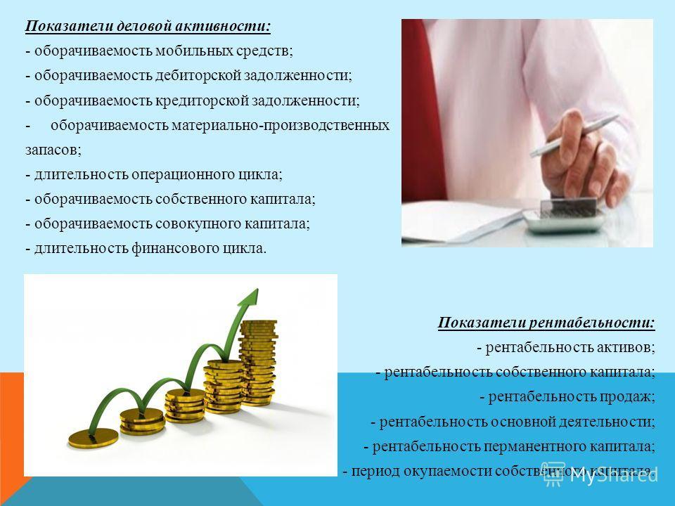 Показатели деловой активности: - оборачиваемость мобильных средств; - оборачиваемость дебиторской задолженности; - оборачиваемость кредиторской задолженности; -оборачиваемость материально-производственных запасов; - длительность операционного цикла;