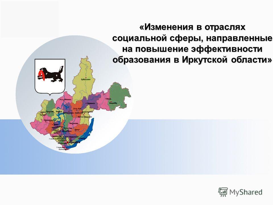 «Изменения в отраслях социальной сферы, направленные на повышение эффективности образования в Иркутской области»