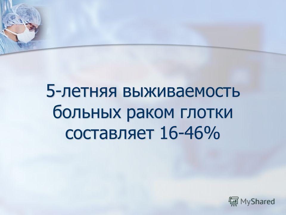 5-летняя выживаемость больных раком глотки составляет 16-46%