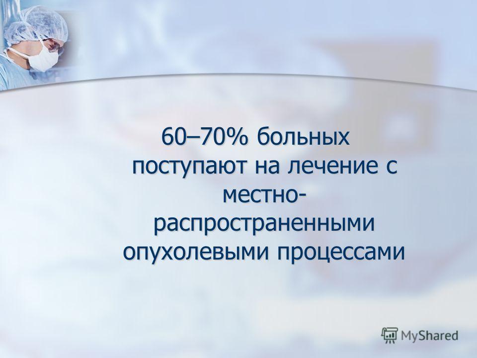 60–70% больных поступают на лечение с местно- распространенными опухолевыми процессами