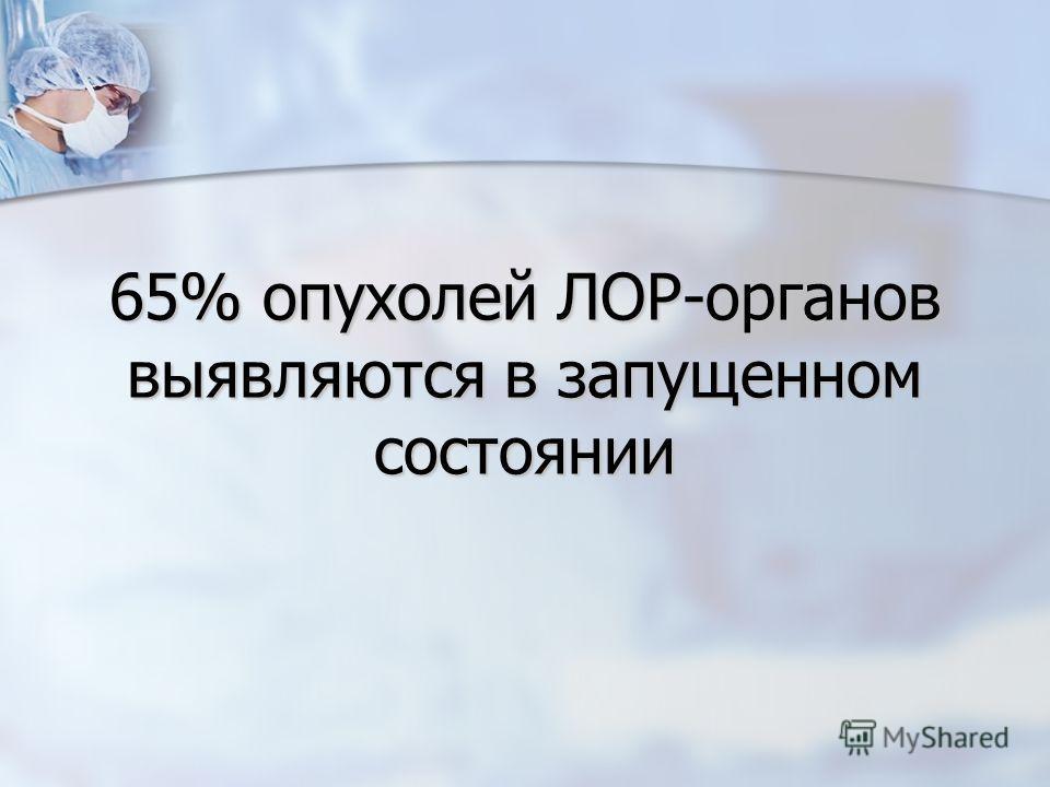 65% опухолей ЛОР-органов выявляются в запущенном состоянии