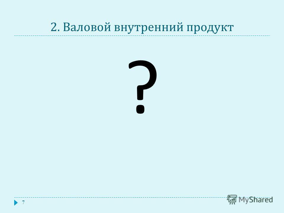 2. Валовой внутренний продукт 7 ?