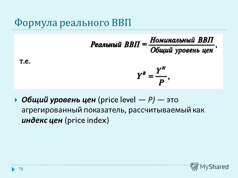 Формула реального ВВП Общий уровень цен (price level Р ) это агрегированный показатель, рассчитываемый как индекс цен (price index) 78