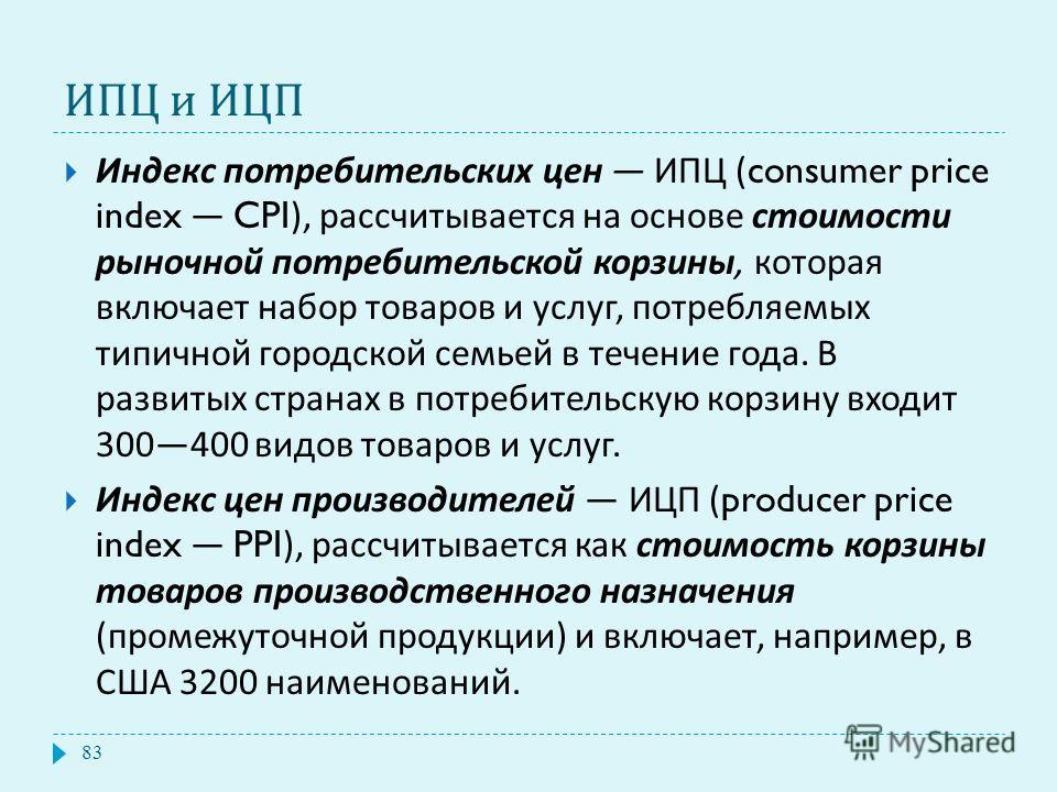 ИПЦ и ИЦП Индекс потребительских цен ИПЦ (consumer price index CPI), рассчитывается на основе стоимости рыночной потребительской корзины, которая включает набор товаров и услуг, потребляемых типичной городской семьей в течение года. В развитых страна