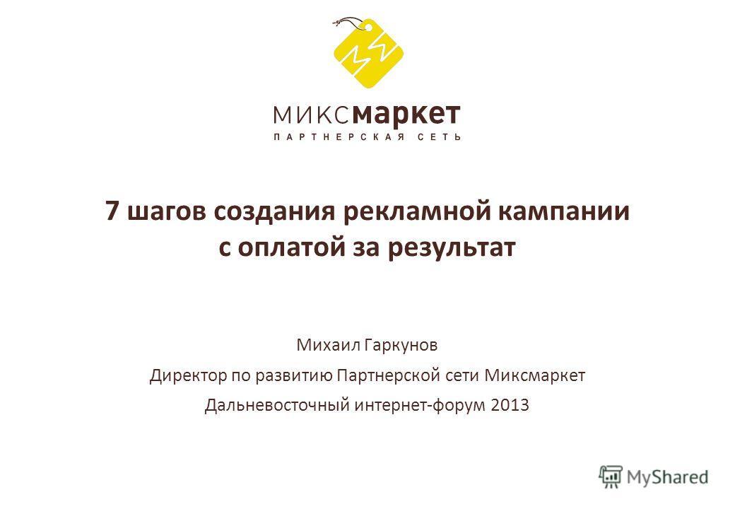 7 шагов создания рекламной кампании с оплатой за результат Михаил Гаркунов Директор по развитию Партнерской сети Миксмаркет Дальневосточный интернет-форум 2013