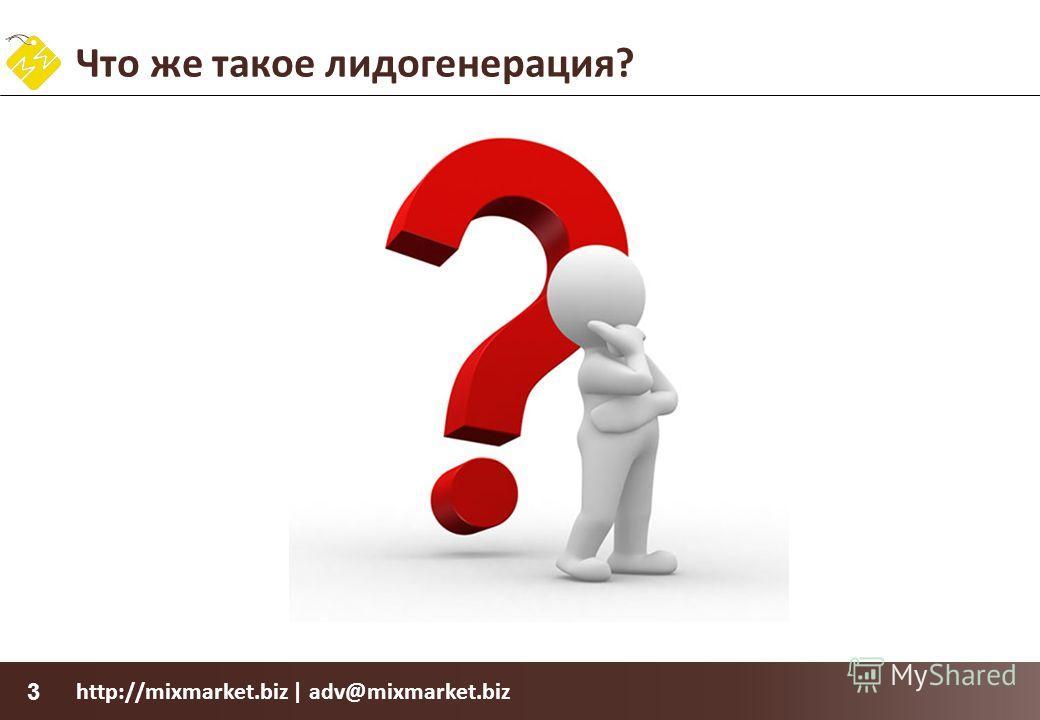 http://mixmarket.biz | adv@mixmarket.biz 3 Что же такое лидогенерация?