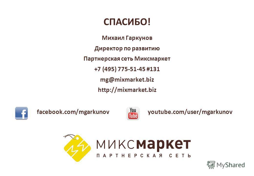 СПАСИБО! facebook.com/mgarkunovyoutube.com/user/mgarkunov Михаил Гаркунов Директор по развитию Партнерская сеть Миксмаркет +7 (495) 775-51-45 #131 mg@mixmarket.biz http://mixmarket.biz