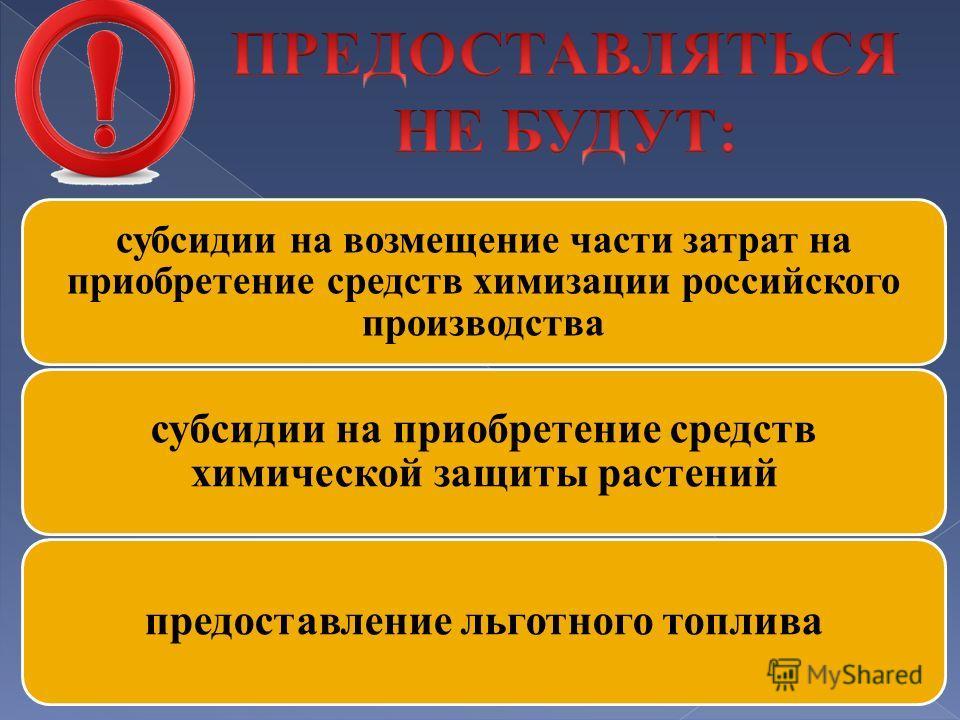 субсидии на возмещение части затрат на приобретение средств химизации российского производства субсидии на приобретение средств химической защиты растений предоставление льготного топлива