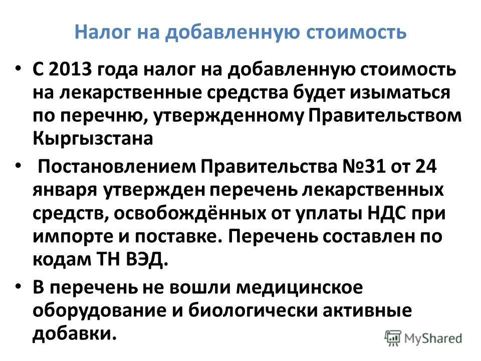 Налог на добавленную стоимость С 2013 года налог на добавленную стоимость на лекарственные средства будет изыматься по перечню, утвержденному Правительством Кыргызстана Постановлением Правительства 31 от 24 января утвержден перечень лекарственных сре