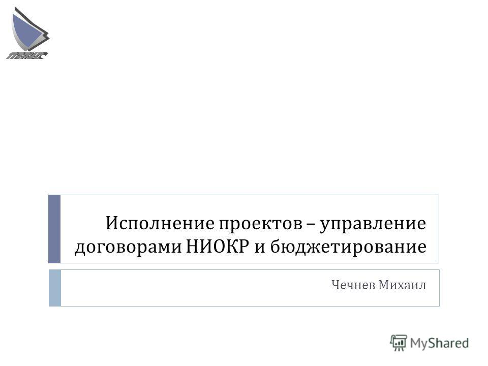 Исполнение проектов – управление договорами НИОКР и бюджетирование Чечнев Михаил