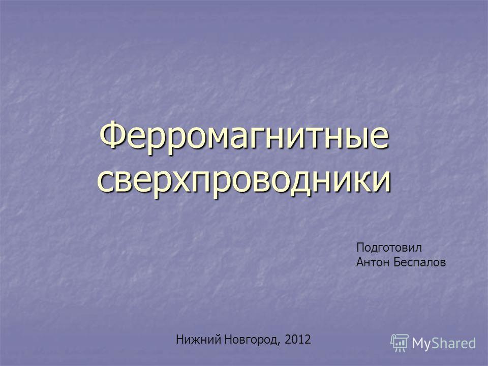 Ферромагнитные сверхпроводники Подготовил Антон Беспалов Нижний Новгород, 2012