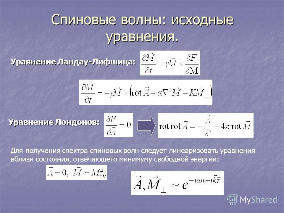 Спиновые волны: исходные уравнения. Уравнение Ландау-Лифшица: Уравнение Лондонов: Для получения спектра спиновых волн следует линеаризовать уравнения вблизи состояния, отвечающего минимуму свободной энергии: