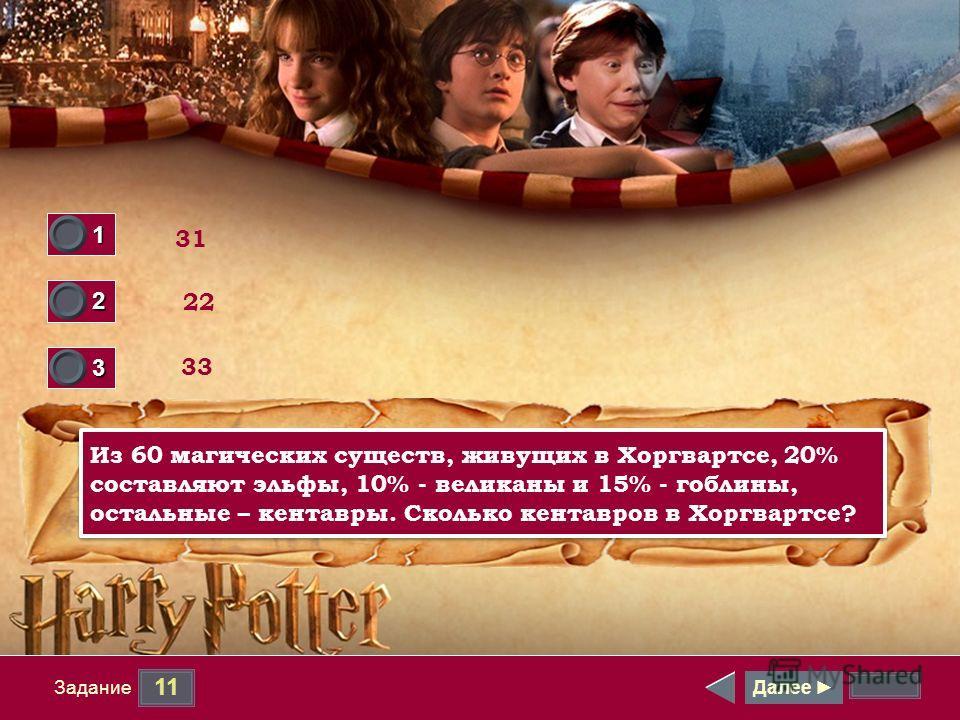 11 Задание Далее 1 0 2 0 3 1 31 33 22 Из 60 магических существ, живущих в Хоргвартсе, 20% составляют эльфы, 10% - великаны и 15% - гоблины, остальные – кентавры. Сколько кентавров в Хоргвартсе?
