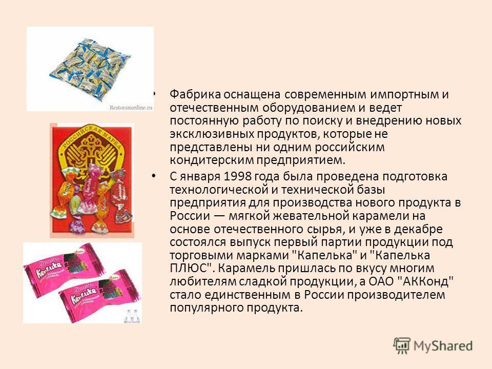 Фабрика оснащена современным импортным и отечественным оборудованием и ведет постоянную работу по поиску и внедрению новых эксклюзивных продуктов, которые не представлены ни одним российским кондитерским предприятием. С января 1998 года была проведе