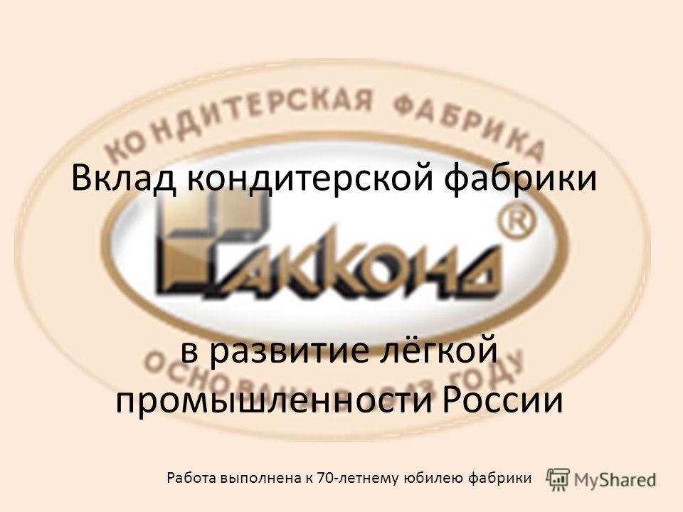 Вклад кондитерской фабрики в развитие лёгкой промышленности России Работа выполнена к 70-летнему юбилею фабрики