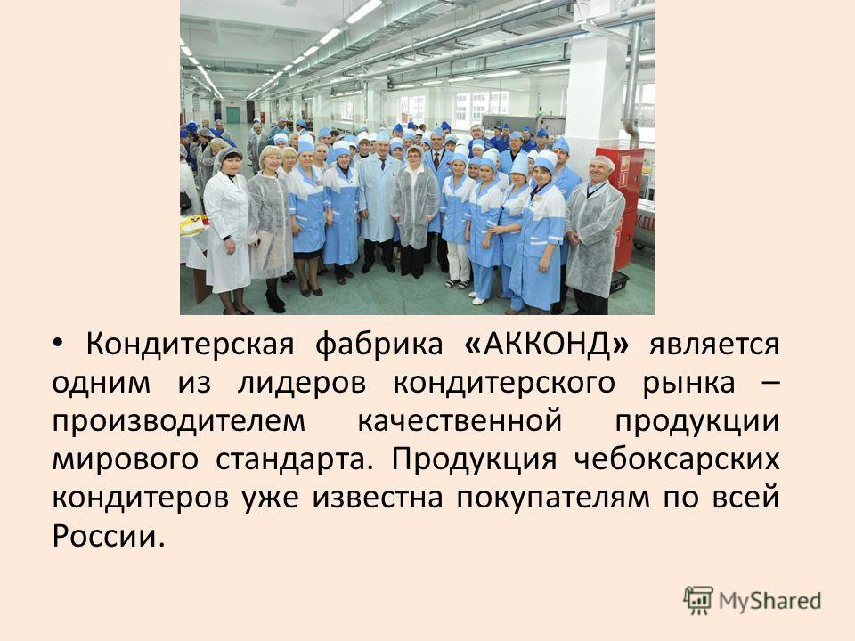 Кондитерская фабрика «АККОНД» является одним из лидеров кондитерского рынка – производителем качественной продукции мирового стандарта. Продукция чебоксарских кондитеров уже известна покупателям по всей России.