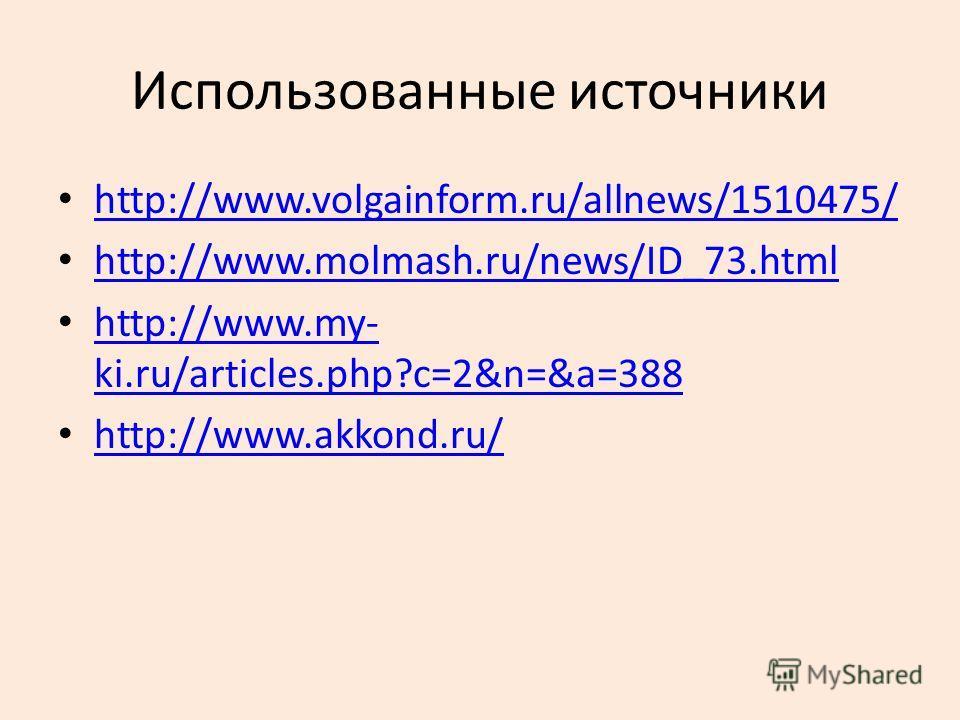 Использованные источники http://www.volgainform.ru/allnews/1510475/ http://www.molmash.ru/news/ID_73. html http://www.my- ki.ru/articles.php?c=2&n=&a=388 http://www.my- ki.ru/articles.php?c=2&n=&a=388 http://www.akkond.ru/