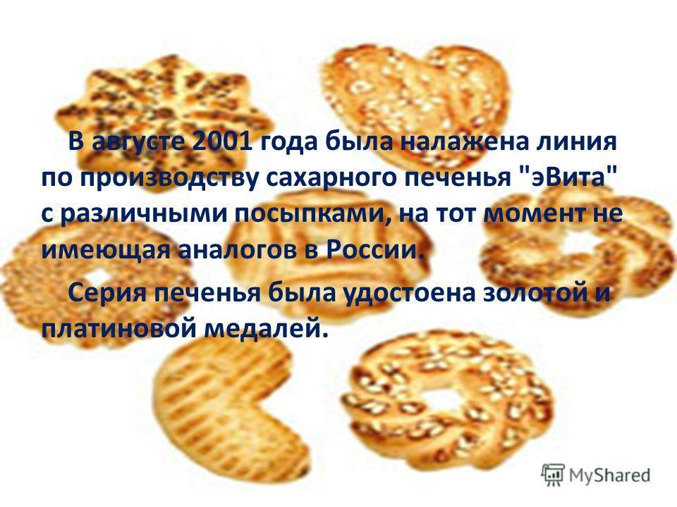 В августе 2001 года была налажена линия по производству сахарного печенья э Вита с различными посыпками, на тот момент не имеющая аналогов в России. Серия печенья была удостоена золотой и платиновой медалей.