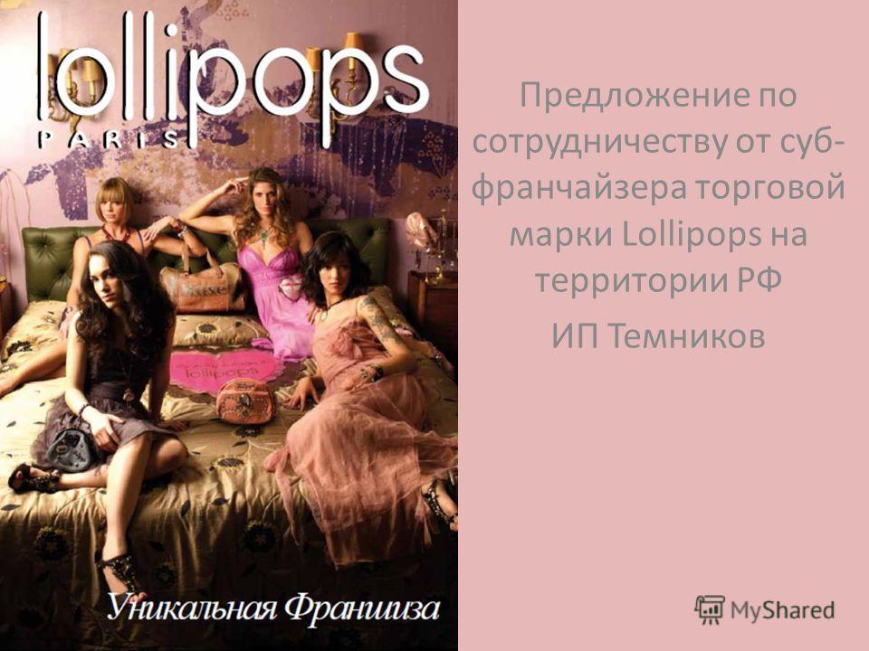 Предложение по сотрудничеству от суп- франчайзера торговой марки Lollipops на территории РФ ИП Темников