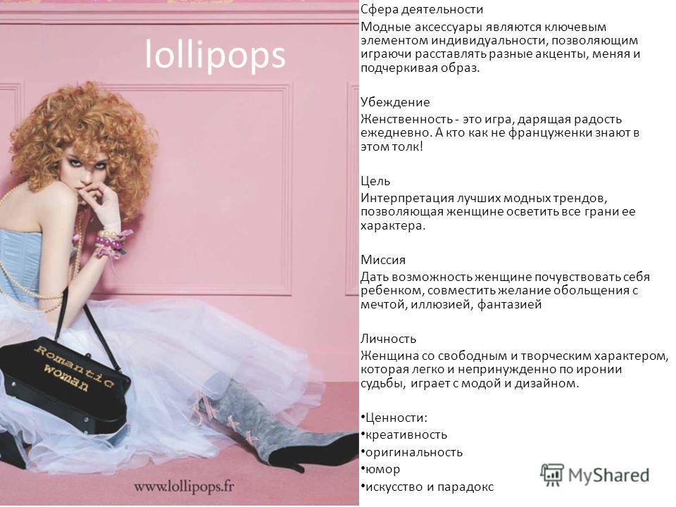 lollipops Сфера деятельности Модные аксессуары являются ключевым элементом индивидуальности, позволяющим играючи расставлять разные акценты, меняя и подчеркивая образ. Убеждение Женственность - это игра, дарящая радость ежедневно. А кто как не францу