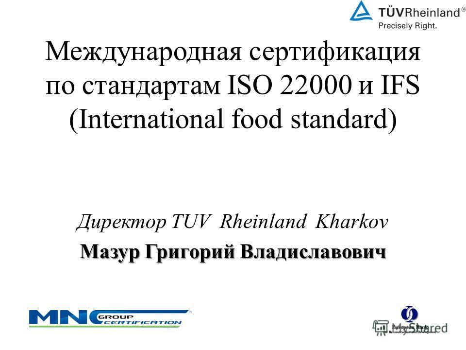 Международная сертификация по стандартам ISO 22000 и IFS (International food standard) Директор TUV Rheinland Kharkov Мазур Григорий Владиславович
