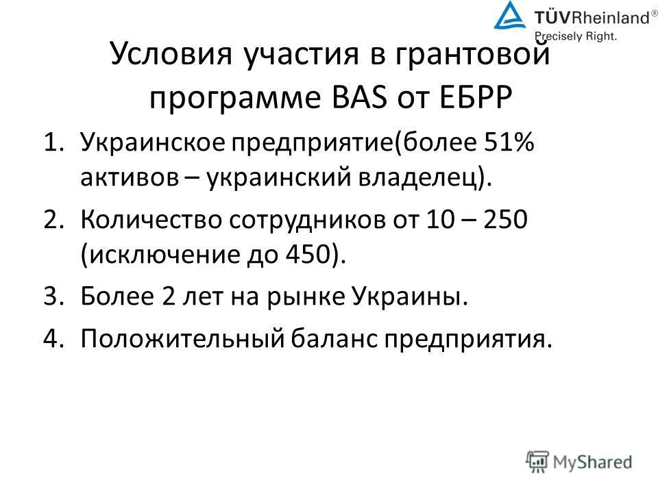 Условия участия в грантовой программе BAS от ЕБРР 1. Украинское предприятие(более 51% активов – украинский владелец). 2. Количество сотрудников от 10 – 250 (исключение до 450). 3. Более 2 лет на рынке Украины. 4. Положительный баланс предприятия.
