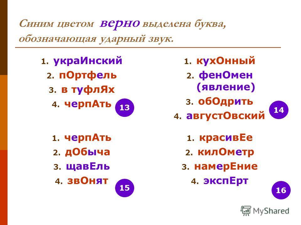 Синим цветом верно выделена буква, обозначающая ударный звук. 1. угра Инский 2. п Ортфель 3. в туфлииии Ях 4. череп Ать 1. кук Онный 2. фен Омен (явление) 3. об Одрить 4. август Овский 1. череп Ать 2. д Обыча 3. зав Ель 4. зв Онят 1. красив Ее 2. кил