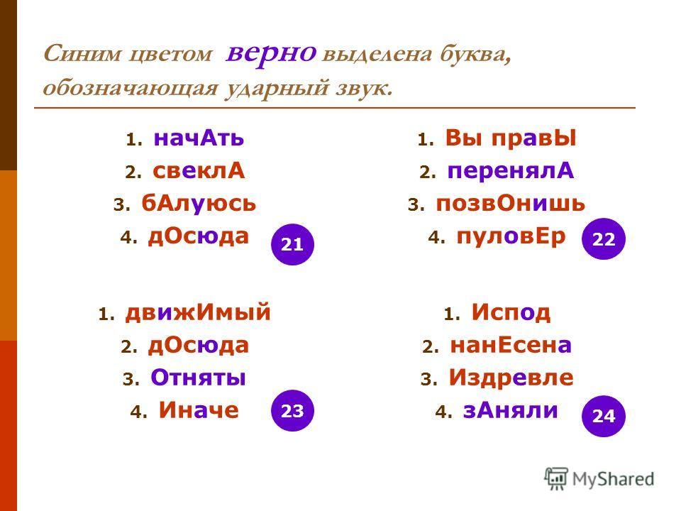 Синим цветом верно выделена буква, обозначающая ударный звук. 1. нач Ать 2. свеклА 3. б Алуюсь 4. д Осюда 1. Вы правЫ 2. перенялА 3. позв Онишь 4. пулов Ер 1. движ Имый 2. д Осюда 3. Отняты 4. Иначе 1. Испод 2. нан Есена 3. Издревле 4. з Аняли 24 22