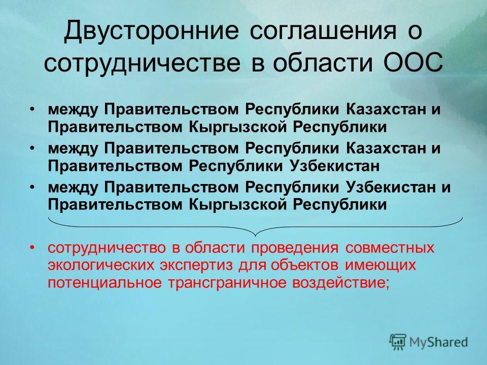Двусторонние соглашения о сотрудничестве в области ООС между Правительством Республики Казахстан и Правительством Кыргызской Республики между Правительством Республики Казахстан и Правительством Республики Узбекистан между Правительством Республики У