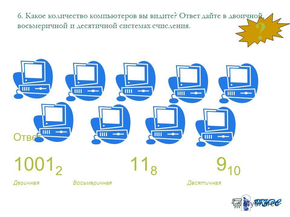 ? 6. Какое количество компьютеров вы видите? Ответ дайте в двоичной, восьмеричной и десятичной системах счисления. Ответ: 1001 2 11 8 9 10 Двоичная Восьмеричная Десятичная