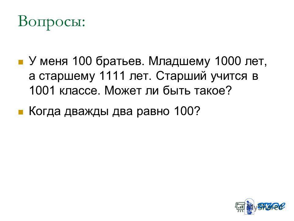 Вопросы: У меня 100 братьев. Младшему 1000 лет, а старшему 1111 лет. Старший учится в 1001 классе. Может ли быть такое? Когда дважды два равно 100?