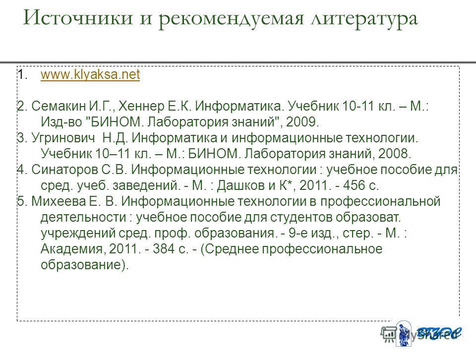 Источники и рекомендуемая литература 1.www.klyaksa.netwww.klyaksa.net 2. Семакин И.Г., Хеннер Е.К. Информатика. Учебник 10-11 кл. – М.: Изд-во