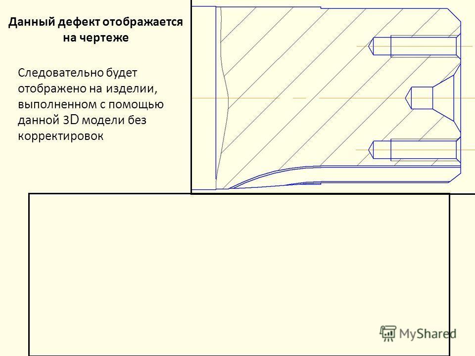 Данный дефект отображается на чертеже Следовательно будет отображено на изделии, выполненном с помощью данной 3 D модели без корректировок