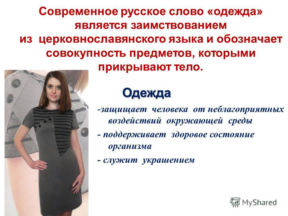 Современное русское слово «одежда» является заимствованием из церковнославянского языка и обозначает совокупность предметов, которыми прикрывают тело. -защищает человека от неблагоприятных воздействий окружающей среды - поддерживает здоровое состояни