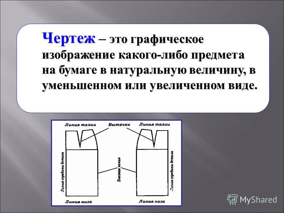 Чертеж – это графическое изображение какого-либо предмета на бумаге в натуральную величину, в уменьшенном или увеличенном виде.