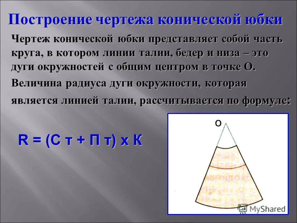 Чертеж конической юбки представляет собой часть круга, в котором линии талии, бедер и низа – это дуги окружностей с общим центром в точке О. Величина радиуса дуги окружности, которая является линией талии, рассчитывается по формуле: Построение чертеж