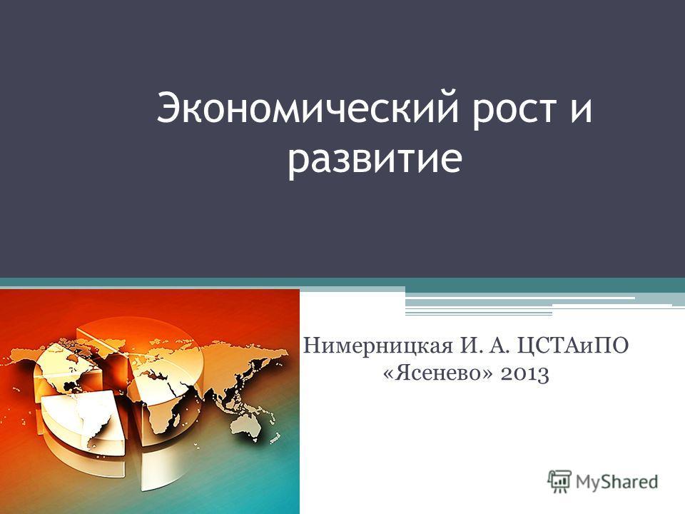 Экономический рост и развитие Нимерницкая И. А. ЦСТАиПО «Ясенево» 2013