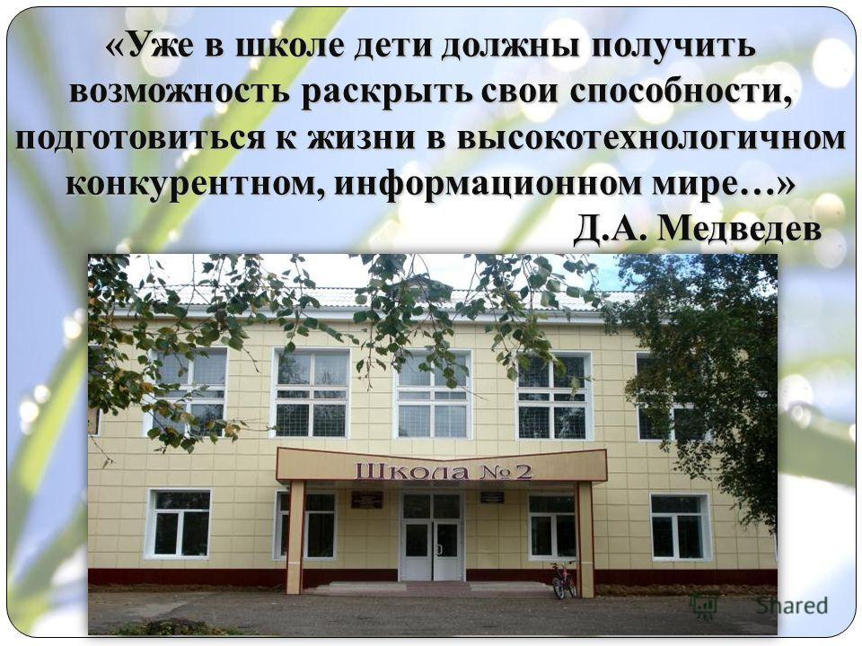 «Уже в школе дети должны получить возможность раскрыть свои способности, подготовиться к жизни в высокотехнологичном конкурентном, информационном мире…» Д.А. Медведев