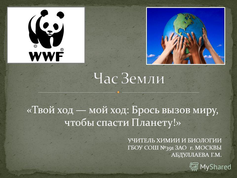 «Твой ход мой ход: Брось вызов миру, чтобы спасти Планету!» УЧИТЕЛЬ ХИМИИ И БИОЛОГИИ ГБОУ СОШ 391 ЗАО г. МОСКВЫ АБДУЛЛАЕВА Г.М.
