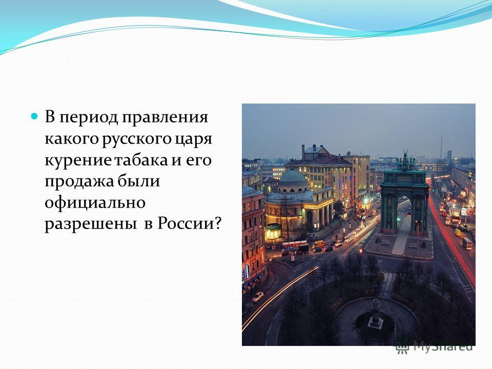 В период правления какого русского царя курение табака и его продажа были официально разрешены в России?