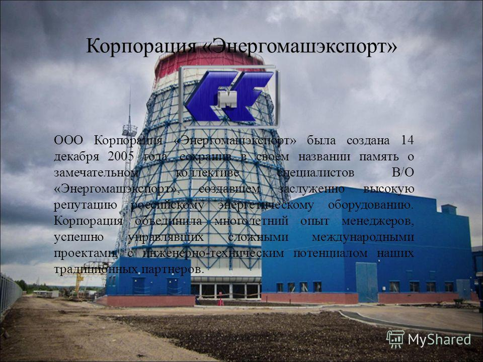 Корпорация «Энергомашэкспорт» ООО Корпорация «Энергомашэкспорт» была создана 14 декабря 2005 года, сохранив в своем названии память о замечательном коллективе специалистов В/О «Энергомашэкспорт», создавшем заслуженно высокую репутацию российскому эне