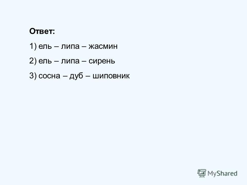 Ответ: 1)ель – липа – жасмин 2)ель – липа – сирень 3)сосна – дуб – шиповник