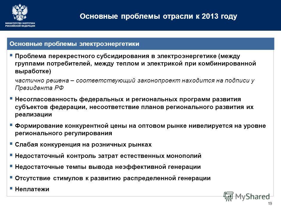 19 Основные проблемы отрасли к 2013 году Проблема перекрестного субсидирования в электроэнергетике (между группами потребителей, между теплом и электрикой при комбинированной выработке) частично решена – соответствующий законопроект находится на подп
