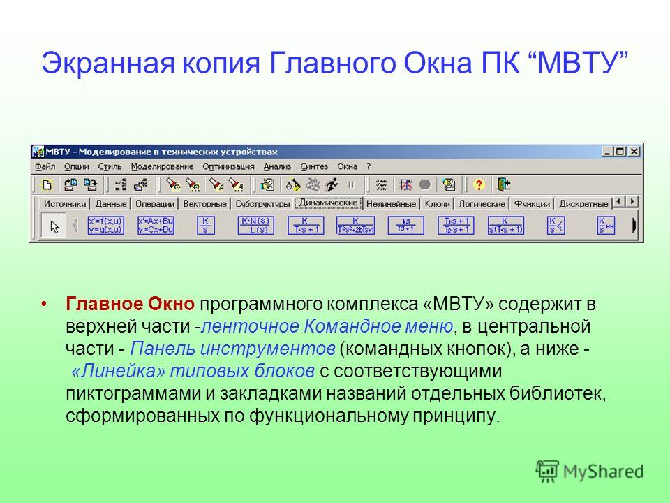Экранная копия Главного Окна ПК МВТУ Главное Окно программного комплекса «МВТУ» содержит в верхней части -ленточное Командное меню, в центральной части - Панель инструментов (командных кнопок), а ниже - «Линейка» типовых блоков с соответствующими пик