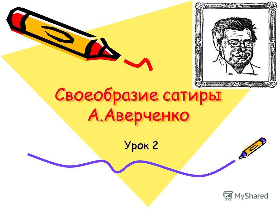 Своеобразие сатиры А.Аверченко Своеобразие сатиры А.Аверченко Урок 2