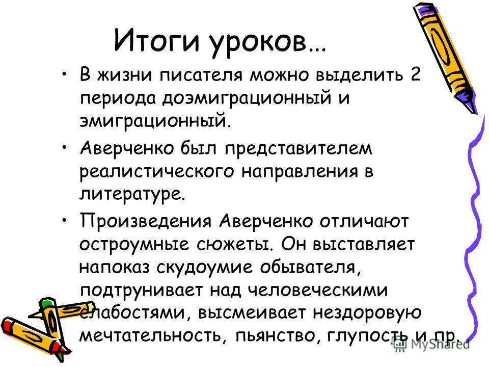 Итоги уроков… В жизни писателя можно выделить 2 периода до эмиграционный и эмиграционный. Аверченко был представителем реалистического направления в литературе. Произведения Аверченко отличают остроумные сюжеты. Он выставляет напоказ скудоумие обыват