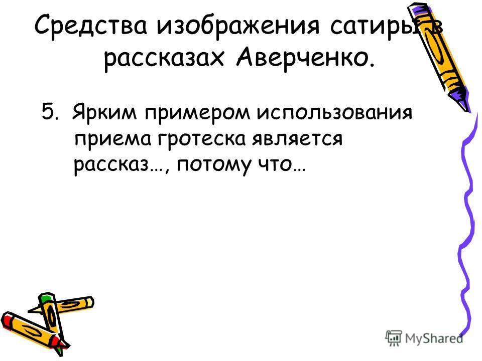 Средства изображения сатиры в рассказах Аверченко. 5. Ярким примером использования приема гротеска является рассказ…, потому что…